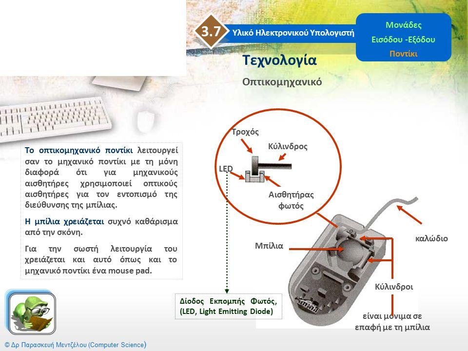 © Δρ Παρασκευή Μεντζέλου (Computer Science ) Υλικό Ηλεκτρονικού Υπολογιστή 3.7 Μονάδες Εισόδου -Εξόδου Ποντίκι Το οπτικομηχανικό ποντίκι λειτουργεί σα