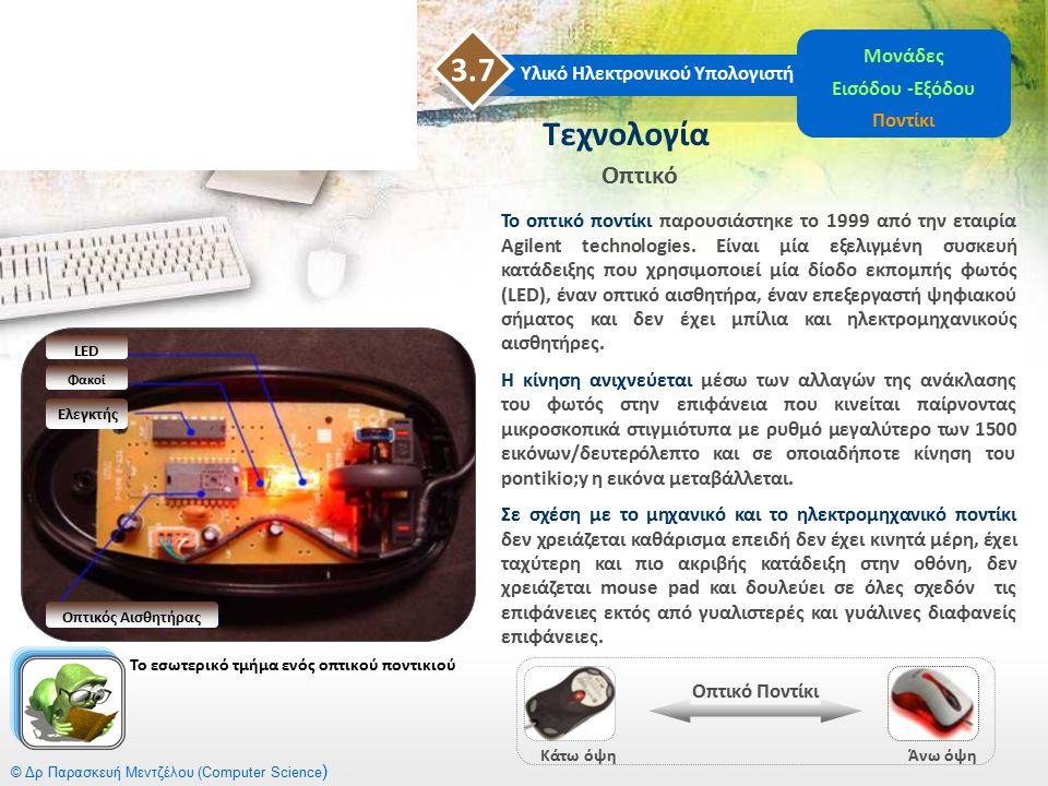 © Δρ Παρασκευή Μεντζέλου (Computer Science ) Υλικό Ηλεκτρονικού Υπολογιστή 3.7 Μονάδες Εισόδου -Εξόδου Ποντίκι Το οπτικό ποντίκι παρουσιάστηκε το 1999
