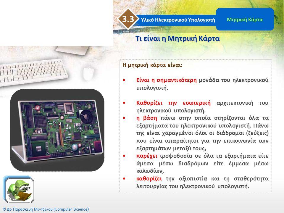 © Δρ Παρασκευή Μεντζέλου (Computer Science ) Συνήθως, όλα τα κύρια εξαρτήματα του υπολογιστή όπως Συνήθως, όλα τα κύρια εξαρτήματα του υπολογιστή όπως:  ο επεξεργαστής,  η μνήμη ROM,  η μνήμη RAM,  ο δίαυλος (Bus),  το ρολόι είναι τοποθετημένα πάνω στη μητρική κάρτα.