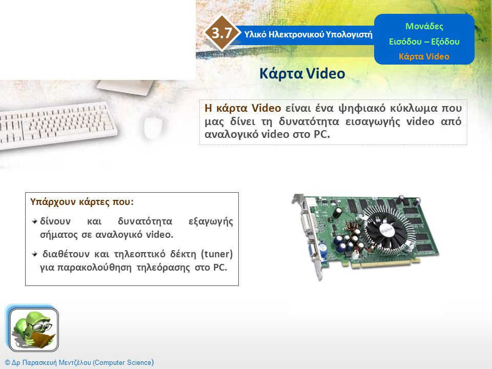 Υπάρχουν κάρτες που: δίνουν και δυνατότητα εξαγωγής σήματος σε αναλογικό video. διαθέτουν και τηλεοπτικό δέκτη (tuner) για παρακολούθηση τηλεόρασης στ
