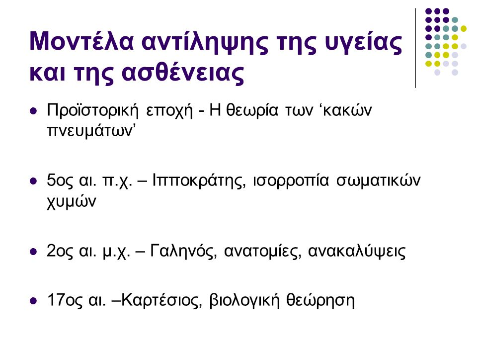 Μοντέλα αντίληψης της υγείας και της ασθένειας Προϊστορική εποχή - Η θεωρία των 'κακών πνευμάτων' 5ος αι. π.χ. – Ιπποκράτης, ισορροπία σωματικών χυμών