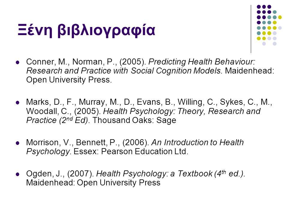Ξένη βιβλιογραφία Conner, M., Norman, P., (2005). Predicting Health Behaviour: Research and Practice with Social Cognition Models. Maidenhead: Open Un