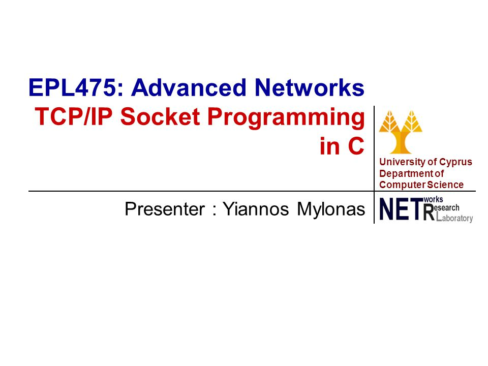 University of Cyprus Department of Computer Science Presenter : Yiannos Mylonas EPL475: Advanced Networks TCP/IP Socket Programming in C