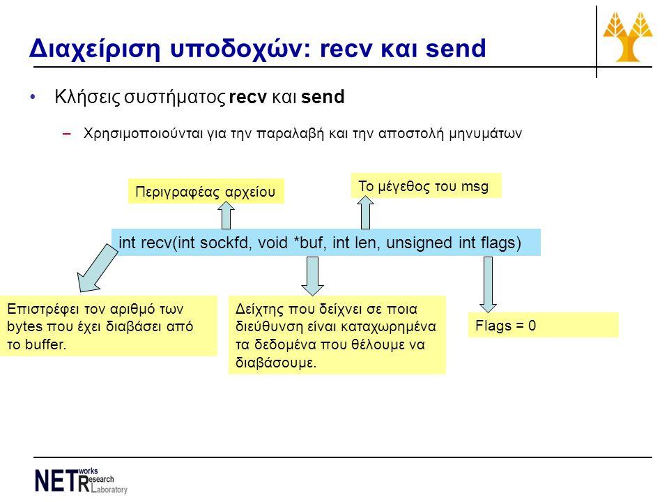 Διαχείριση υποδοχών: recv και send Κλήσεις συστήματος recv και send –Χρησιμοποιούνται για την παραλαβή και την αποστολή μηνυμάτων int recv(int sockfd, void *buf, int len, unsigned int flags) Περιγραφέας αρχείου Δείχτης που δείχνει σε ποια διεύθυνση είναι καταχωρημένα τα δεδομένα που θέλουμε να διαβάσουμε.