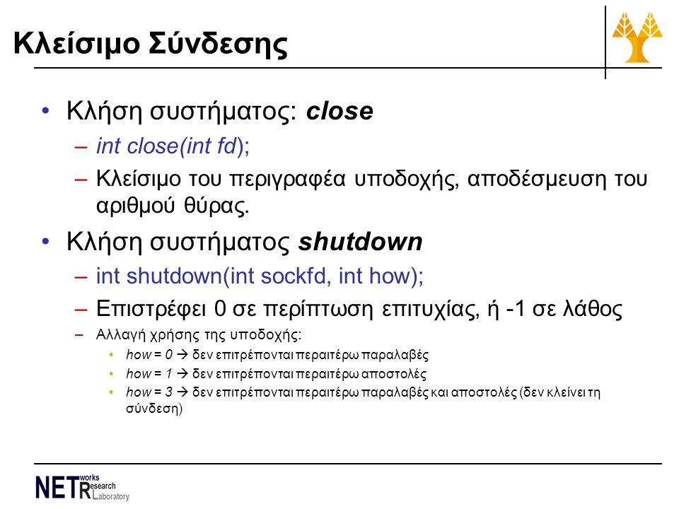 Κλείσιμο Σύνδεσης Κλήση συστήματος: close –int close(int fd); –Κλείσιμο του περιγραφέα υποδοχής, αποδέσμευση του αριθμού θύρας. Κλήση συστήματος shutd