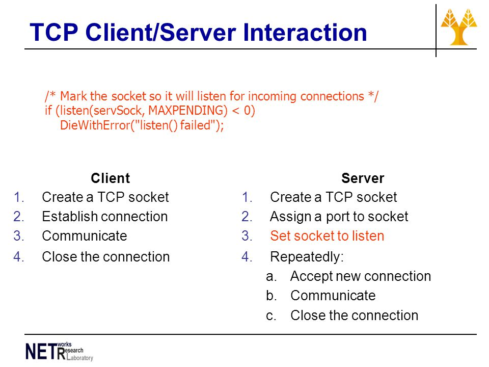 TCP Client/Server Interaction /* Mark the socket so it will listen for incoming connections */ if (listen(servSock, MAXPENDING) < 0) DieWithError( listen() failed ); Client 1.Create a TCP socket 2.Establish connection 3.Communicate 4.Close the connection Server 1.Create a TCP socket 2.Assign a port to socket 3.Set socket to listen 4.Repeatedly: a.Accept new connection b.Communicate c.Close the connection