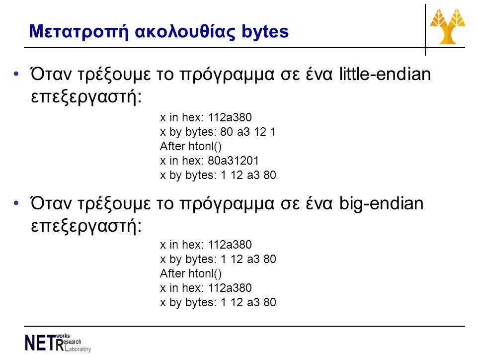 Όταν τρέξουμε το πρόγραμμα σε ένα little-endian επεξεργαστή: Όταν τρέξουμε το πρόγραμμα σε ένα big-endian επεξεργαστή: x in hex: 112a380 x by bytes: 80 a3 12 1 After htonl() x in hex: 80a31201 x by bytes: 1 12 a3 80 x in hex: 112a380 x by bytes: 1 12 a3 80 After htonl() x in hex: 112a380 x by bytes: 1 12 a3 80