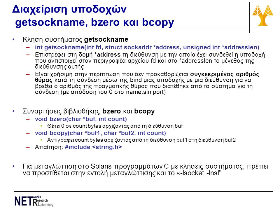 Διαχείριση υποδοχών getsockname, bzero και bcopy Κλήση συστήματος getsockname –int getsockname(int fd, struct sockaddr *address, unsigned int *addresslen) –Επιστρέφει στη δομή *address τη διεύθυνση με την οποία έχει συνδεθεί η υποδοχή που αντιστοιχεί στον περιγραφέα αρχείου fd και στο *addresslen το μέγεθος της διεύθυνσης αυτής –Είναι χρήσιμη στην περίπτωση που δεν προκαθορίζεται συγκεκριμένος αριθμός θύρας κατά τη σύνδεση μέσω της bind μιας υποδοχής με μια διεύθυνση για να βρεθεί ο αριθμός της πραγματικής θύρας που διατέθηκε από το σύστημα για τη σύνδεση (με απόδοση του 0 στο name.sin port) Συναρτήσεις βιβλιοθήκης bzero και bcopy –void bzero(char *buf, int count) Θέτει 0 σε count bytes αρχίζοντας από τη διεύθυνση buf –void bcopy(char *buf1, char *buf2, int count) Αντιγράφει count bytes αρχίζοντας από τη διεύθυνση buf1 στη διεύθυνση buf2 –Απαίτηση: #include Για μεταγλώττιση στο Solaris προγραμμάτων C με κλήσεις συστήματος, πρέπει να προστίθεται στην εντολή μεταγλώττισης και το «-lsocket -lnsl