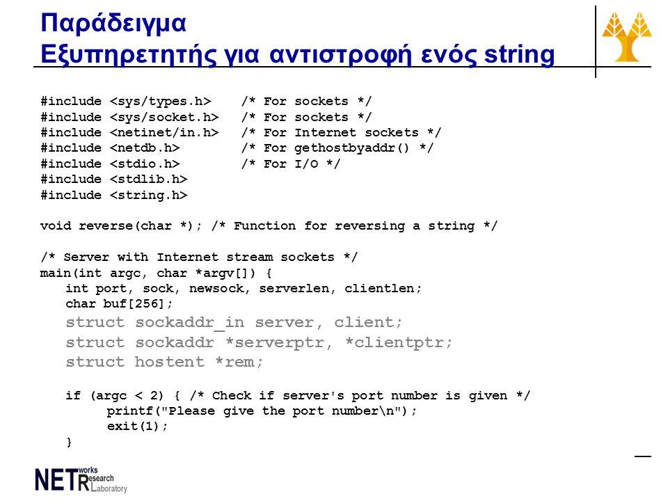 Παράδειγμα Εξυπηρετητής για αντιστροφή ενός string #include /* For sockets */ #include /* For Internet sockets */ #include /* For gethostbyaddr() */ #include /* For I/O */ #include void reverse(char *); /* Function for reversing a string */ /* Server with Internet stream sockets */ main(int argc, char *argv[]) { int port, sock, newsock, serverlen, clientlen; char buf[256]; struct sockaddr_in server, client; struct sockaddr *serverptr, *clientptr; struct hostent *rem; if (argc < 2) { /* Check if server s port number is given */ printf( Please give the port number\n ); exit(1); }