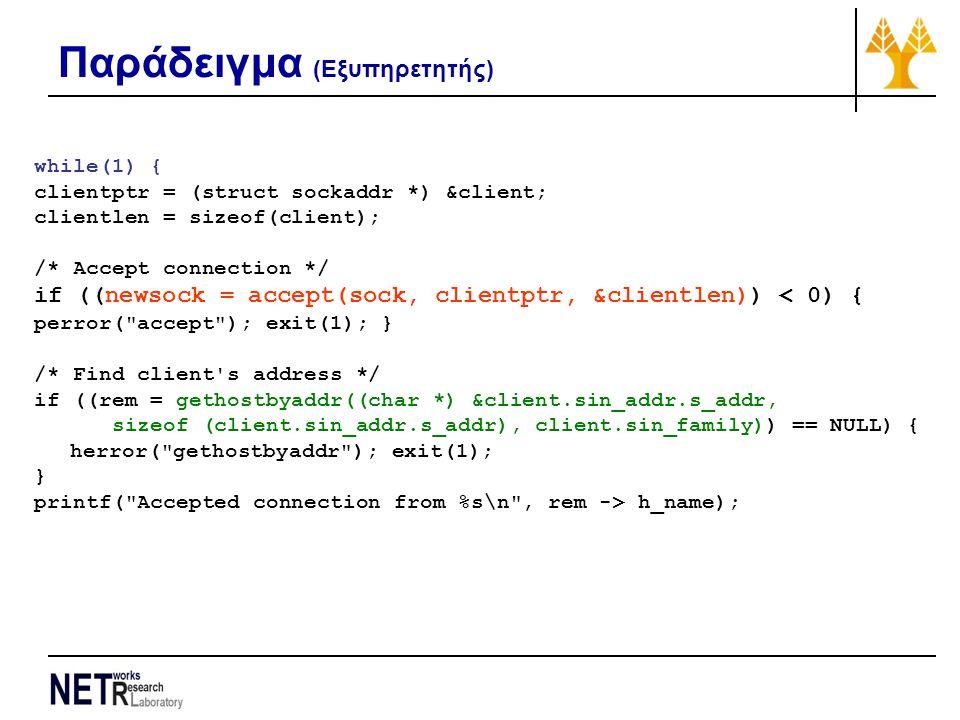 Παράδειγμα (Εξυπηρετητής) while(1) { clientptr = (struct sockaddr *) &client; clientlen = sizeof(client); /* Accept connection */ if ((newsock = accept(sock, clientptr, &clientlen)) < 0) { perror( accept ); exit(1); } /* Find client s address */ if ((rem = gethostbyaddr((char *) &client.sin_addr.s_addr, sizeof (client.sin_addr.s_addr), client.sin_family)) == NULL) { herror( gethostbyaddr ); exit(1); } printf( Accepted connection from %s\n , rem -> h_name);
