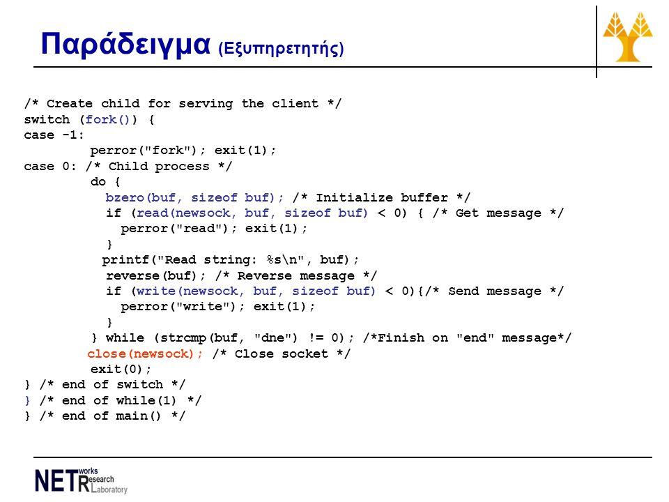 Παράδειγμα (Εξυπηρετητής) /* Create child for serving the client */ switch (fork()) { case -1: perror( fork ); exit(1); case 0: /* Child process */ do { bzero(buf, sizeof buf); /* Initialize buffer */ if (read(newsock, buf, sizeof buf) < 0) { /* Get message */ perror( read ); exit(1); } printf( Read string: %s\n , buf); reverse(buf); /* Reverse message */ if (write(newsock, buf, sizeof buf) < 0){/* Send message */ perror( write ); exit(1); } } while (strcmp(buf, dne ) != 0); /*Finish on end message*/ close(newsock); /* Close socket */ exit(0); } /* end of switch */ } /* end of while(1) */ } /* end of main() */