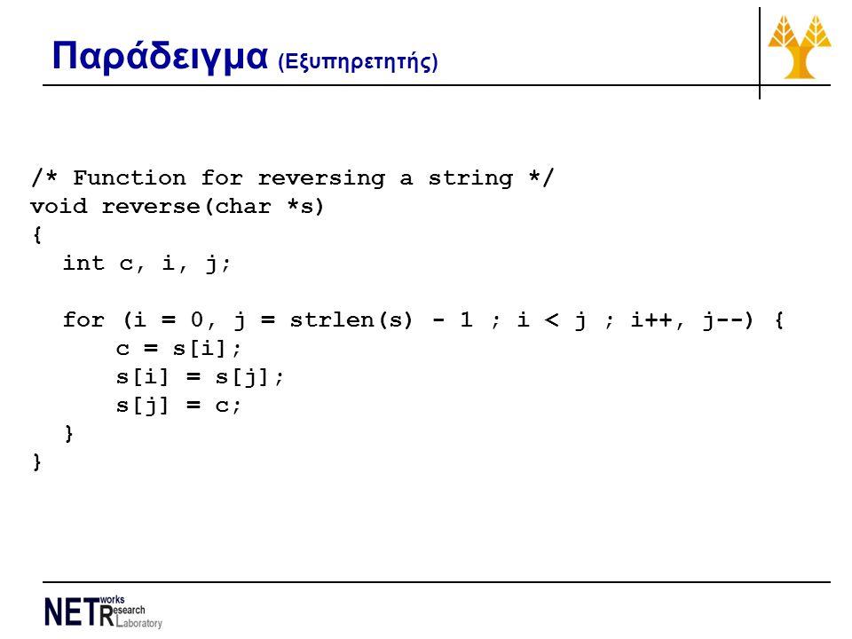 Παράδειγμα (Εξυπηρετητής) /* Function for reversing a string */ void reverse(char *s) { int c, i, j; for (i = 0, j = strlen(s) - 1 ; i < j ; i++, j--)