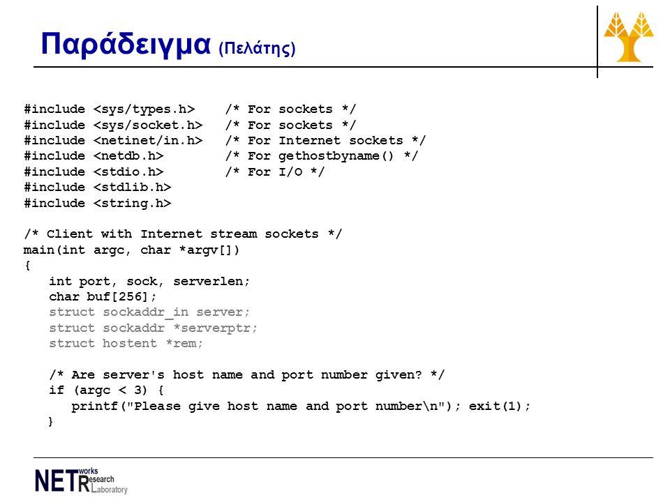 Παράδειγμα (Πελάτης) #include /* For sockets */ #include /* For Internet sockets */ #include /* For gethostbyname() */ #include /* For I/O */ #include /* Client with Internet stream sockets */ main(int argc, char *argv[]) { int port, sock, serverlen; char buf[256]; struct sockaddr_in server; struct sockaddr *serverptr; struct hostent *rem; /* Are server s host name and port number given.