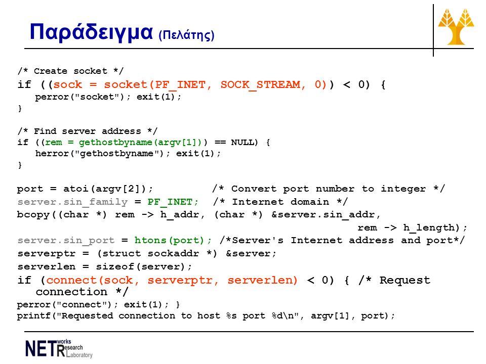 Παράδειγμα (Πελάτης) /* Create socket */ if ((sock = socket(PF_INET, SOCK_STREAM, 0)) < 0) { perror( socket ); exit(1); } /* Find server address */ if ((rem = gethostbyname(argv[1])) == NULL) { herror( gethostbyname ); exit(1); } port = atoi(argv[2]); /* Convert port number to integer */ server.sin_family = PF_INET; /* Internet domain */ bcopy((char *) rem -> h_addr, (char *) &server.sin_addr, rem -> h_length); server.sin_port = htons(port); /*Server s Internet address and port*/ serverptr = (struct sockaddr *) &server; serverlen = sizeof(server); if (connect(sock, serverptr, serverlen) < 0) { /* Request connection */ perror( connect ); exit(1); } printf( Requested connection to host %s port %d\n , argv[1], port);