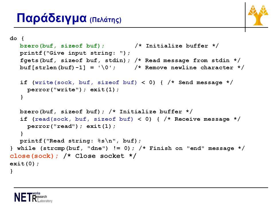 Παράδειγμα (Πελάτης) do { bzero(buf, sizeof buf); /* Initialize buffer */ printf( Give input string: ); fgets(buf, sizeof buf, stdin); /* Read message from stdin */ buf[strlen(buf)-1] = \0 ; /* Remove newline character */ if (write(sock, buf, sizeof buf) < 0) { /* Send message */ perror( write ); exit(1); } bzero(buf, sizeof buf); /* Initialize buffer */ if (read(sock, buf, sizeof buf) < 0) { /* Receive message */ perror( read ); exit(1); } printf( Read string: %s\n , buf); } while (strcmp(buf, dne ) != 0); /* Finish on end message */ close(sock); /* Close socket */ exit(0); }