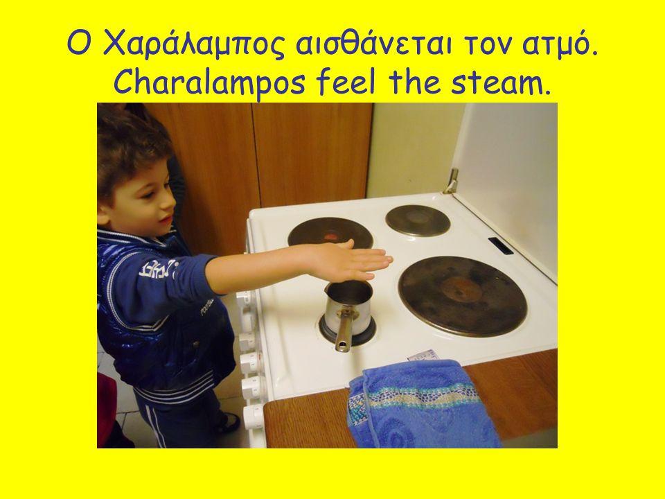 Ο Χαράλαμπος αισθάνεται τον ατμό. Charalampos feel the steam.