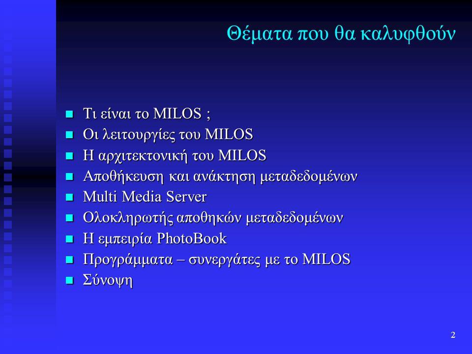 2 Θέματα που θα καλυφθούν Τι είναι το MILOS ; Τι είναι το MILOS ; Οι λειτουργίες του MILOS Οι λειτουργίες του MILOS Η αρχιτεκτονική του MILOS Η αρχιτεκτονική του MILOS Αποθήκευση και ανάκτηση μεταδεδομένων Αποθήκευση και ανάκτηση μεταδεδομένων Multi Media Server Multi Media Server Ολοκληρωτής αποθηκών μεταδεδομένων Ολοκληρωτής αποθηκών μεταδεδομένων Η εμπειρία PhotoBook Η εμπειρία PhotoBook Προγράμματα – συνεργάτες με το MILOS Προγράμματα – συνεργάτες με το MILOS Σύνοψη Σύνοψη