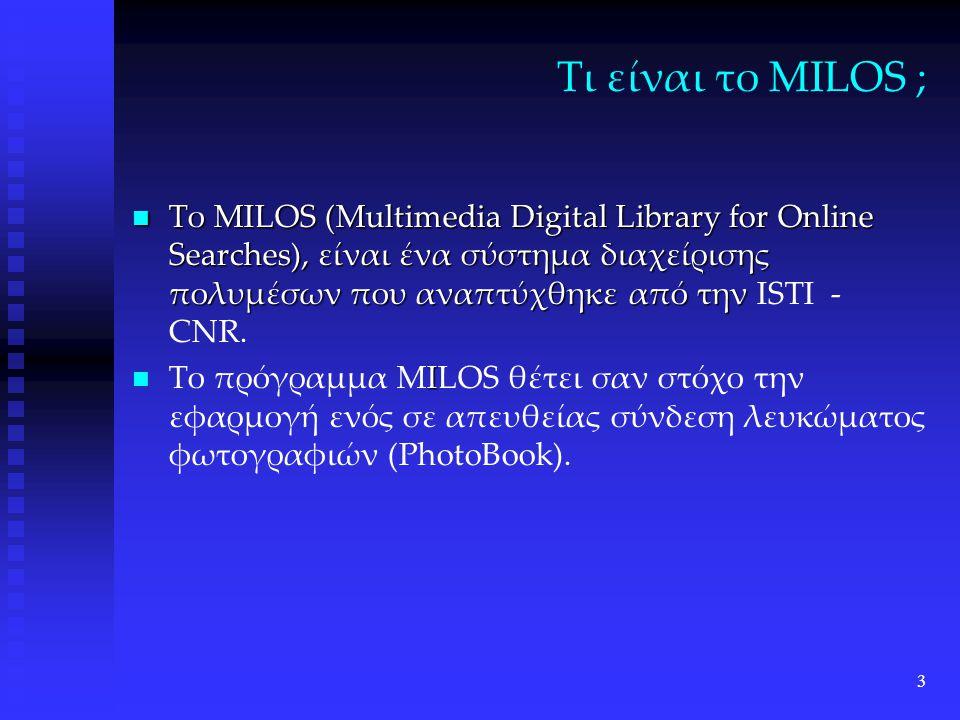 3 Τι είναι το MILOS ; Το MILOS (Multimedia Digital Library for Online Searches), είναι ένα σύστημα διαχείρισης πολυμέσων που αναπτύχθηκε από την Το MILOS (Multimedia Digital Library for Online Searches), είναι ένα σύστημα διαχείρισης πολυμέσων που αναπτύχθηκε από την ISTI - CNR.