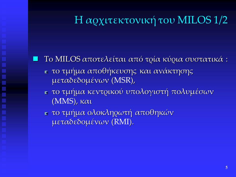 5 Η αρχιτεκτονική του MILOS 1/2 Το MILOS αποτελείται από τρία κύρια συστατικά : Το MILOS αποτελείται από τρία κύρια συστατικά : το τμήμα αποθήκευσης και ανάκτησης μεταδεδομένων (), το τμήμα αποθήκευσης και ανάκτησης μεταδεδομένων (MSR), το τμήμα κεντρικού υπολογιστή πολυμέσων (), και το τμήμα κεντρικού υπολογιστή πολυμέσων (MMS), και το τμήμα ολοκληρωτή αποθηκών μεταδεδομένων ().