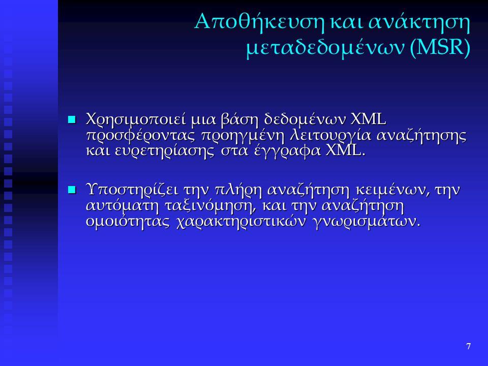 7 Αποθήκευση και ανάκτηση μεταδεδομένων (MSR) Χρησιμοποιεί μια βάση δεδομένων XML προσφέροντας προηγμένη λειτουργία αναζήτησης και ευρετηρίασης στα έγγραφα XML.