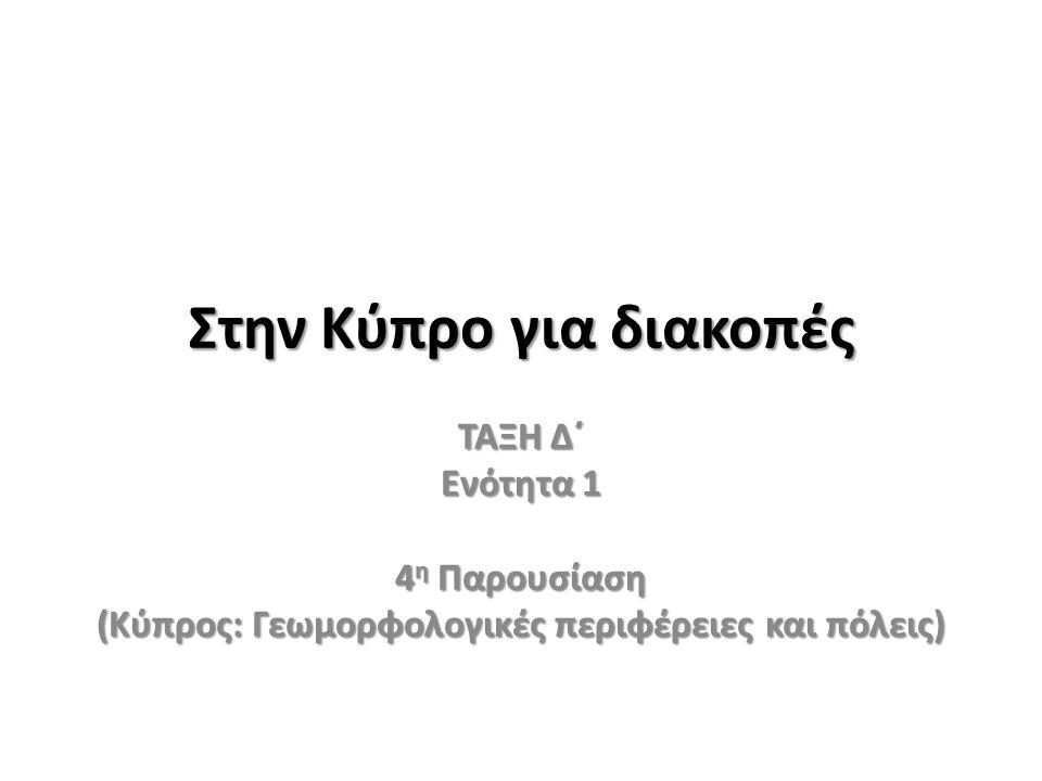 Στην Κύπρο για διακοπές ΤΑΞΗ Δ΄ Ενότητα 1 4 η Παρουσίαση (Κύπρος: Γεωμορφολογικές περιφέρειες και πόλεις)