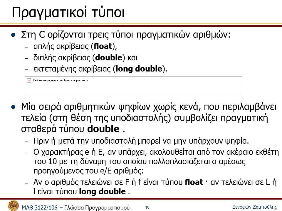 ΜΑΘ 3122/106 – Γλώσσα Προγραμματισμού Ξενοφών Ζαμπούλης 10 Πραγματικοί τύποι Στη C ορίζονται τρεις τύποι πραγματικών αριθμών: – απλής ακρίβειας (float), – διπλής ακρίβειας (double) και – εκτεταμένης ακρίβειας (long double).