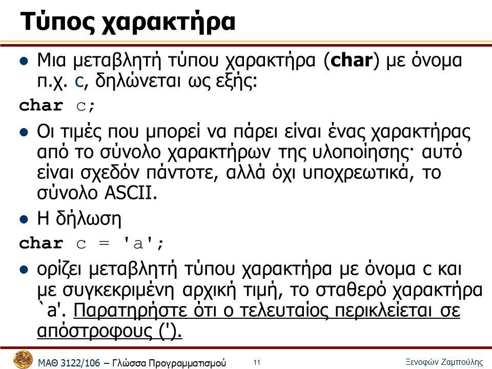 ΜΑΘ 3122/106 – Γλώσσα Προγραμματισμού Ξενοφών Ζαμπούλης 11 Τύπος χαρακτήρα Μια μεταβλητή τύπου χαρακτήρα (char) με όνομα π.χ.