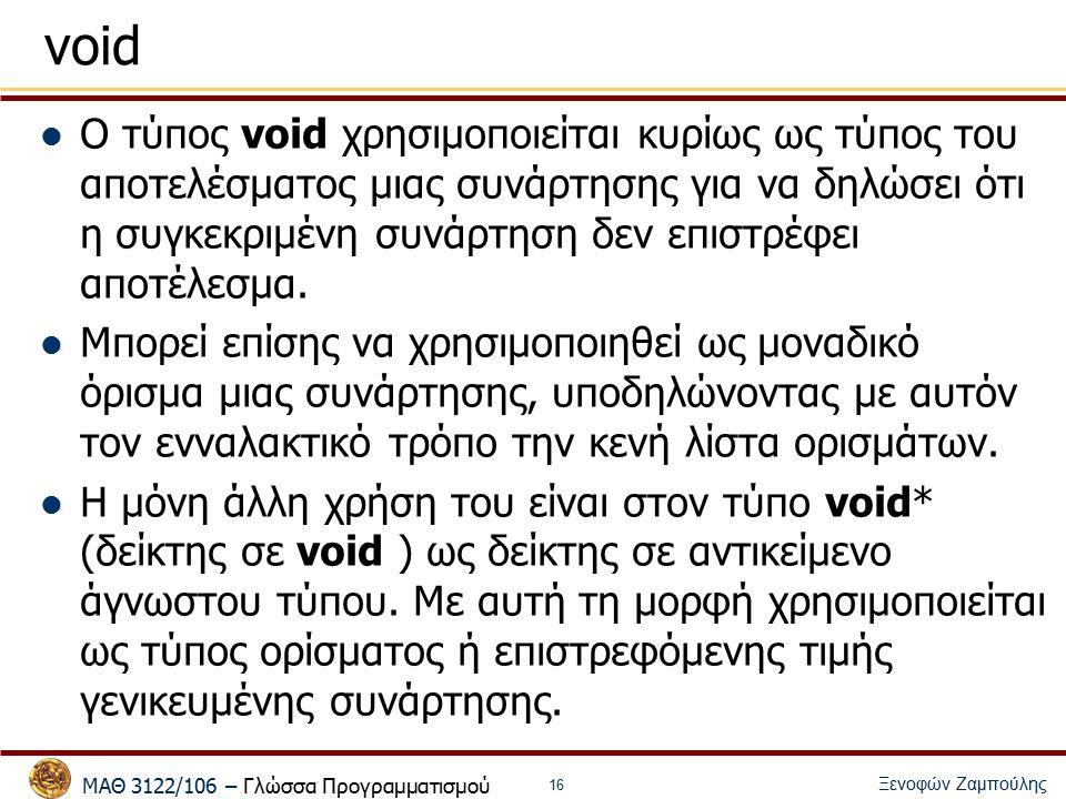 ΜΑΘ 3122/106 – Γλώσσα Προγραμματισμού Ξενοφών Ζαμπούλης 16 void Ο τύπος void χρησιμοποιείται κυρίως ως τύπος του αποτελέσματος μιας συνάρτησης για να δηλώσει ότι η συγκεκριμένη συνάρτηση δεν επιστρέφει αποτέλεσμα.
