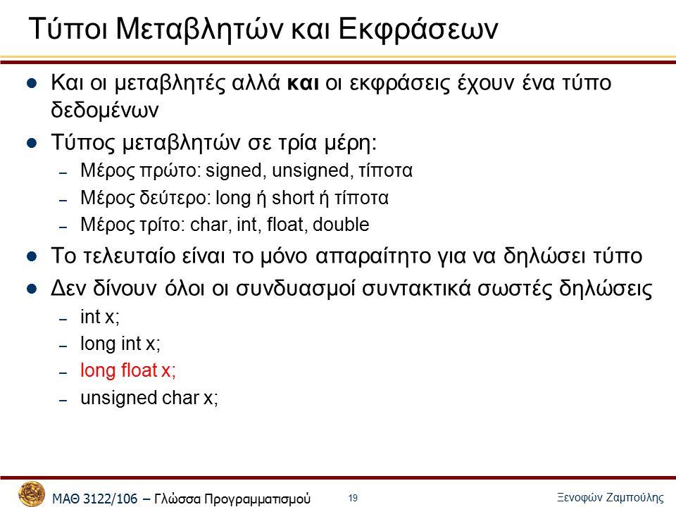 ΜΑΘ 3122/106 – Γλώσσα Προγραμματισμού Ξενοφών Ζαμπούλης 19 Τύποι Μεταβλητών και Εκφράσεων Και οι μεταβλητές αλλά και οι εκφράσεις έχουν ένα τύπο δεδομένων Τύπος μεταβλητών σε τρία μέρη: – Μέρος πρώτο: signed, unsigned, τίποτα – Μέρος δεύτερο: long ή short ή τίποτα – Μέρος τρίτο: char, int, float, double Το τελευταίο είναι το μόνο απαραίτητο για να δηλώσει τύπο Δεν δίνουν όλοι οι συνδυασμοί συντακτικά σωστές δηλώσεις – int x; – long int x; – long float x; – unsigned char x;
