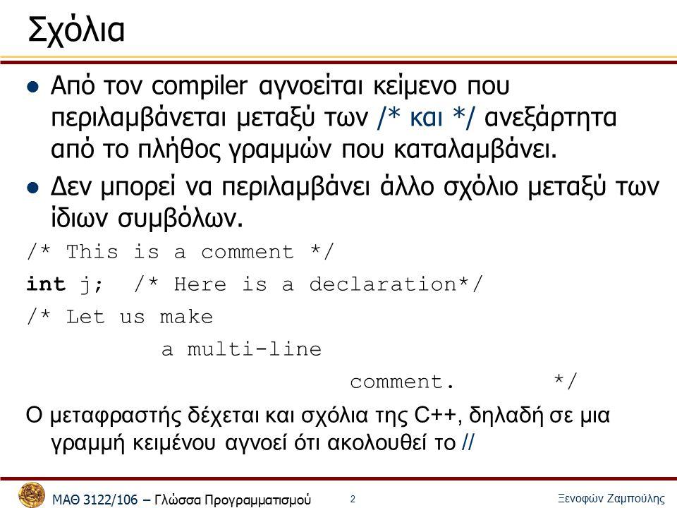 ΜΑΘ 3122/106 – Γλώσσα Προγραμματισμού Ξενοφών Ζαμπούλης 2 Σχόλια Από τον compiler αγνοείται κείμενο που περιλαμβάνεται μεταξύ των /* και */ ανεξάρτητα από το πλήθος γραμμών που καταλαμβάνει.