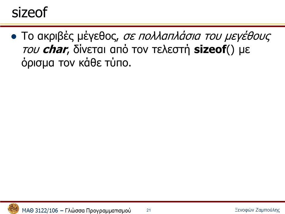 ΜΑΘ 3122/106 – Γλώσσα Προγραμματισμού Ξενοφών Ζαμπούλης 22 Τύπος Μεταβλητών και Σταθερών Ο τύπος μιας μεταβλητής σε μια έκφραση είναι ο τύπος με την οποία την δηλώνουμε Ο τύπος μιας σταθεράς είναι – Σταθερά χαρακτήρα 'x' -> μετατροπή στον αντίστοιχο ακέραιο ASCII – Ακέραια (π.χ., 1234) int, long int, unsigned long int, όποια τον χωράει 1234U -> unsigned int ή unsigned long int 1234L -> long int ή unsigned long int – Σταθερά κινητής υποδιαστολής 0.1234 -> double 0.1234f -> float