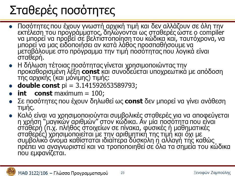 ΜΑΘ 3122/106 – Γλώσσα Προγραμματισμού Ξενοφών Ζαμπούλης 23 Σταθερές ποσότητες Ποσότητες που έχουν γνωστή αρχική τιμή και δεν αλλάζουν σε όλη την εκτέλεση του προγράμματος, δηλώνονται ως σταθερές ώστε ο compiler να μπορεί να προβεί σε βελτιστοποίηση του κώδικα και, ταυτόχρονα, να μπορεί να μας ειδοποιήσει αν κατά λάθος προσπαθήσουμε να μεταβάλουμε στο πρόγραμμα την τιμή ποσότητας που λογικά είναι σταθερή.
