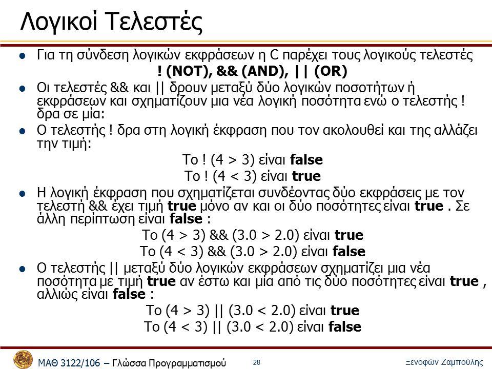 ΜΑΘ 3122/106 – Γλώσσα Προγραμματισμού Ξενοφών Ζαμπούλης 29 Λογικοί Τελεστές Μια έκφραση με σχεσιακούς ή λογικούς τελεστές της C, μπορεί να ανατεθεί σε μεταβλητές τύπου int : int a = 3==2; int b = ( (i > 0) && (i < max) ); Ας αναφέρουμε εδώ ένα σημαντικό χαρακτηριστικό της C: ο υπολογισμός των λογικών εκφράσεων με θεμελιώδεις τύπους εκτελείται από αριστερά προς τα δεξιά και σταματά όταν έχει προσδιοριστεί η τελική τιμή (short- circuit evaluation).