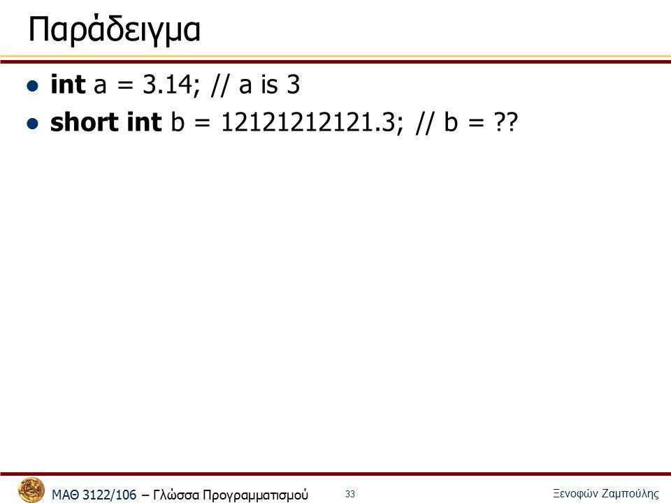 ΜΑΘ 3122/106 – Γλώσσα Προγραμματισμού Ξενοφών Ζαμπούλης 33 Παράδειγμα int a = 3.14; // a is 3 short int b = 12121212121.3; // b =