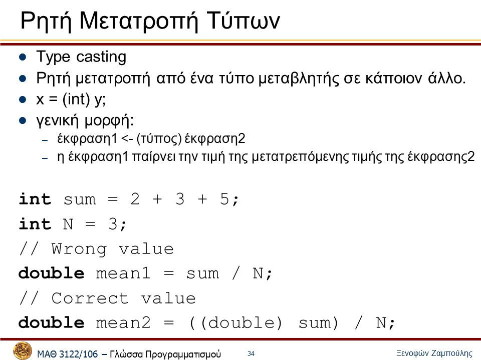 ΜΑΘ 3122/106 – Γλώσσα Προγραμματισμού Ξενοφών Ζαμπούλης 35 Τελεστές μοναδιαίας αύξησης / μείωσης i++; (i--;): μεταθεματικοί (postfix) ++i; (--i;): προθεματικοί (prefix) Η αύξηση/μείωση συμβαίνει πριν (για προθεματικούς)/μετά (για μεταθεματικούς) την χρησιμοποίηση της τιμής Αν μια έκφραση έχει πολλαπλά ++ εξαρτάται από τον μεταγλωττιστή x = i++; x = ++i; i = 1; x = 1; i = 2;