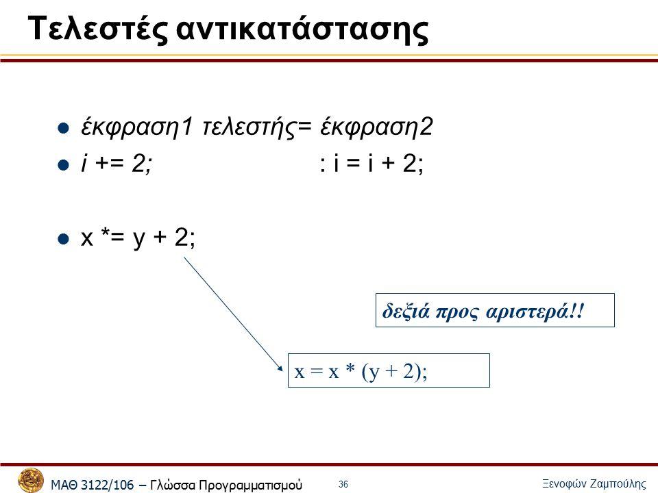 ΜΑΘ 3122/106 – Γλώσσα Προγραμματισμού Ξενοφών Ζαμπούλης 36 Τελεστές αντικατάστασης έκφραση1 τελεστής= έκφραση2 i += 2;: i = i + 2; x *= y + 2; x = x * (y + 2); δεξιά προς αριστερά!!