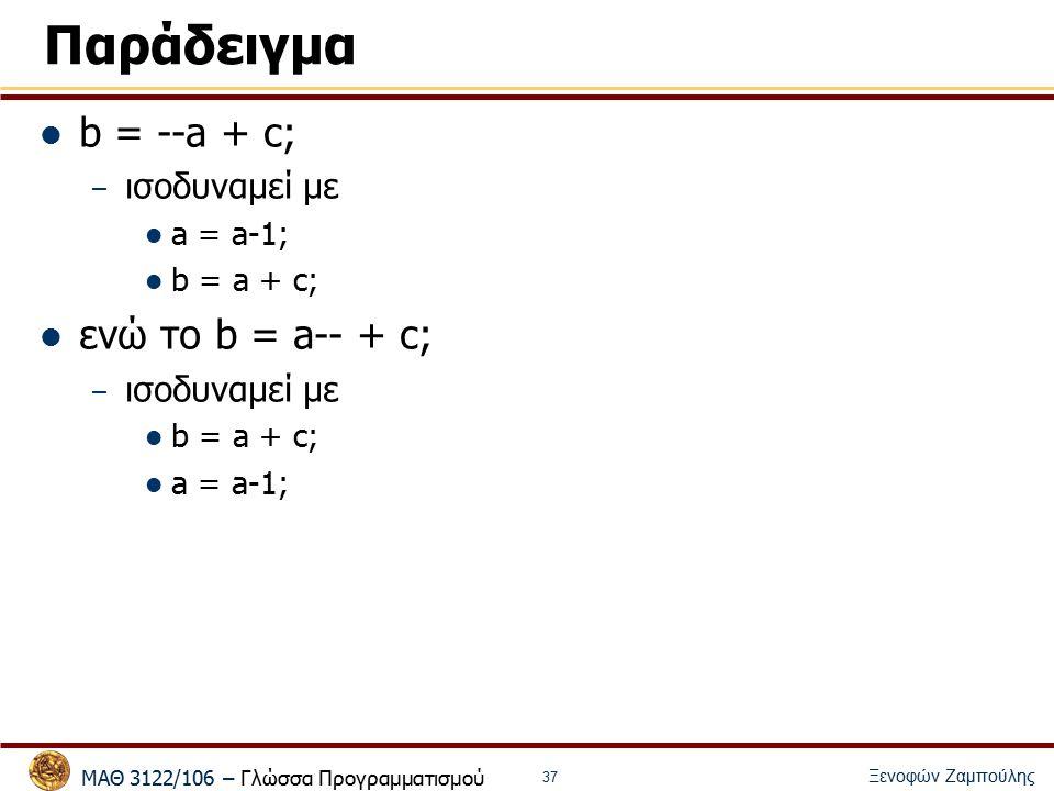 ΜΑΘ 3122/106 – Γλώσσα Προγραμματισμού Ξενοφών Ζαμπούλης 37 Παράδειγμα b = --a + c; – ισοδυναμεί με a = a-1; b = a + c; ενώ το b = a-- + c; – ισοδυναμεί με b = a + c; a = a-1;