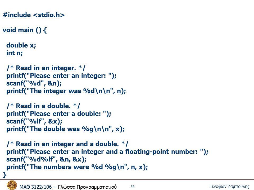 ΜΑΘ 3122/106 – Γλώσσα Προγραμματισμού Ξενοφών Ζαμπούλης 40 printf / scanf Μορφή εισόδου / εξόδου Παράμετροι – %c -- character – %d -- integer – %f -- float – %lf -- double Παράδειγμα float f; scanf( %f ,&f); printf( f = %f\nf ~= %.2f \n ,f,f);