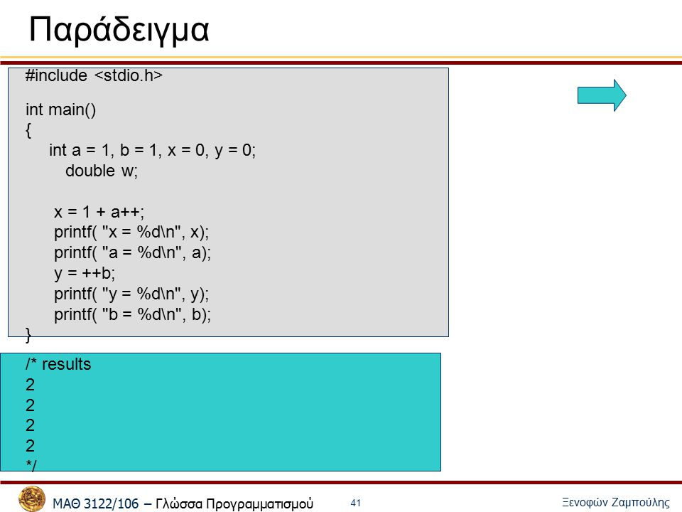 ΜΑΘ 3122/106 – Γλώσσα Προγραμματισμού Ξενοφών Ζαμπούλης 41 Παράδειγμα #include int main() { int a = 1, b = 1, x = 0, y = 0; double w; x = 1 + a++; printf( x = %d\n , x); printf( a = %d\n , a); y = ++b; printf( y = %d\n , y); printf( b = %d\n , b); } /* results 2 */