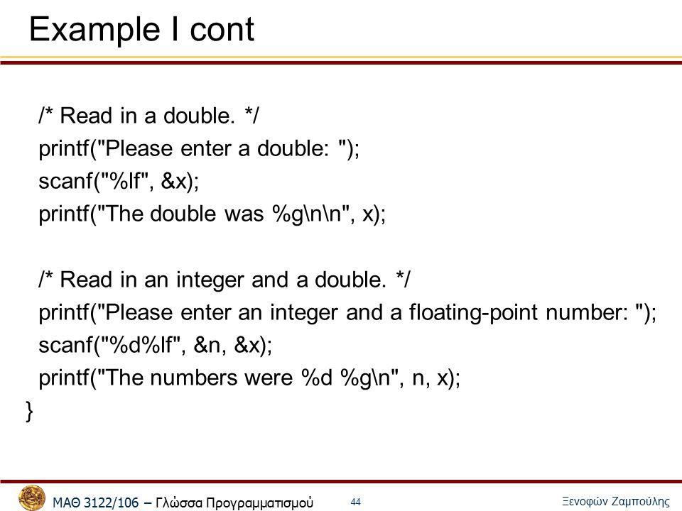 ΜΑΘ 3122/106 – Γλώσσα Προγραμματισμού Ξενοφών Ζαμπούλης 45 int day, year; scanf( %d %d , &day, &year); (1) char c, s[10]; int i; float f; (2) scanf( %c , &c); // reads next character and puts its value in c (3) scanf( %s , s); // reads next word and converts it to a string (4) scanf( %i , &i); // reads next word and converts it to an integer (5) scanf( %f , &f); // reads next word and converts it to a float (6) scanf( %c %s %i %f , &c, s, &i, &f); // multiple reads (7) printf( c=%c s=%s i=%i r=%3.1f¥n , c, s, i, f);