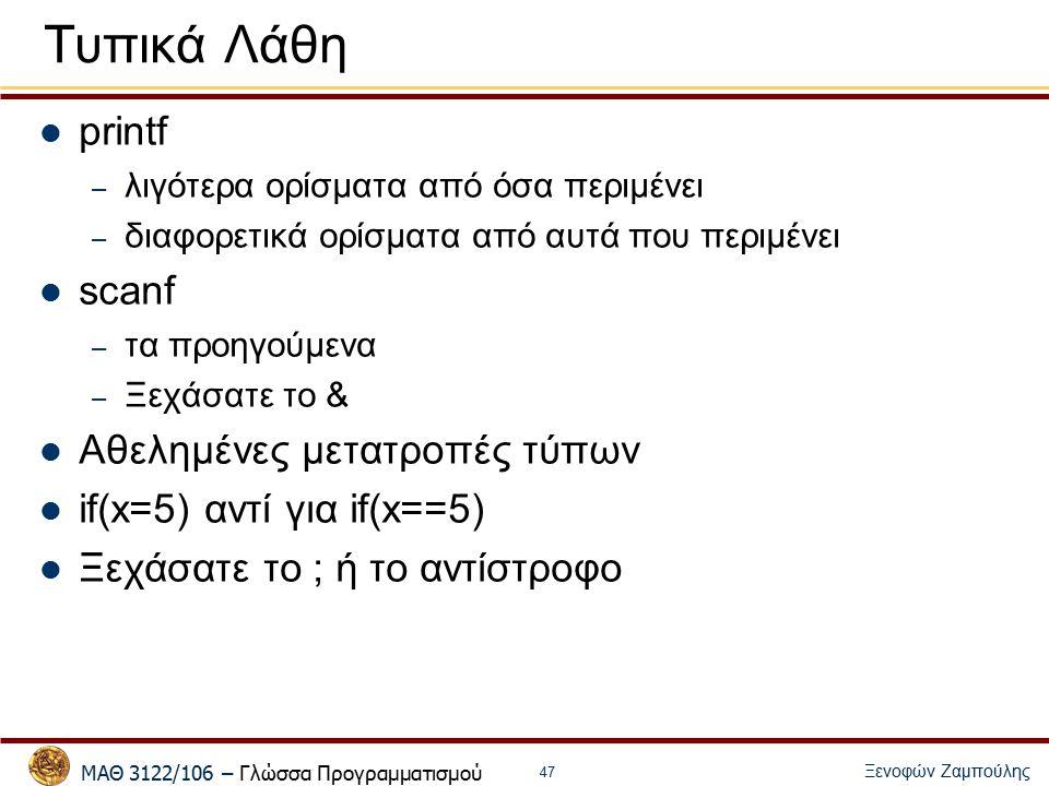 ΜΑΘ 3122/106 – Γλώσσα Προγραμματισμού Ξενοφών Ζαμπούλης 47 Τυπικά Λάθη printf – λιγότερα ορίσματα από όσα περιμένει – διαφορετικά ορίσματα από αυτά που περιμένει scanf – τα προηγούμενα – Ξεχάσατε το & Αθελημένες μετατροπές τύπων if(x=5) αντί για if(x==5) Ξεχάσατε το ; ή το αντίστροφο