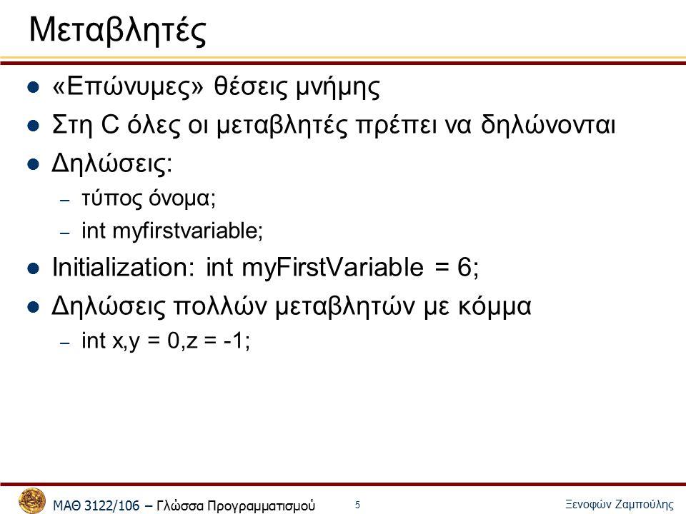 ΜΑΘ 3122/106 – Γλώσσα Προγραμματισμού Ξενοφών Ζαμπούλης 5 Μεταβλητές «Επώνυμες» θέσεις μνήμης Στη C όλες οι μεταβλητές πρέπει να δηλώνονται Δηλώσεις: – τύπος όνομα; – int myfirstvariable; Initialization: int myFirstVariable = 6; Δηλώσεις πολλών μεταβλητών με κόμμα – int x,y = 0,z = -1;