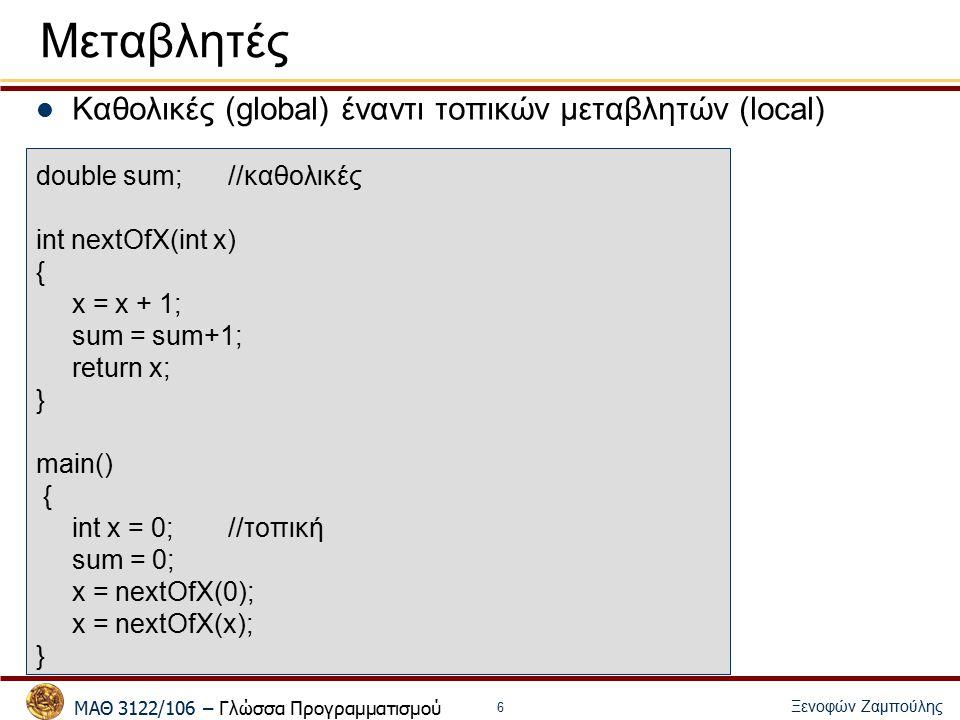 ΜΑΘ 3122/106 – Γλώσσα Προγραμματισμού Ξενοφών Ζαμπούλης 6 Μεταβλητές Καθολικές (global) έναντι τοπικών μεταβλητών (local) double sum;//καθολικές int nextOfX(int x) { x = x + 1; sum = sum+1; return x; } main() { int x = 0; //τοπική sum = 0; x = nextOfX(0); x = nextOfX(x); }