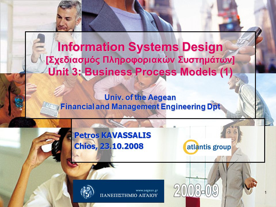 1 Information Systems Design [Σχεδιασμός Πληροφοριακών Συστημάτων] Unit 3: Business Process Models (1) Univ. of the Aegean Financial and Management En