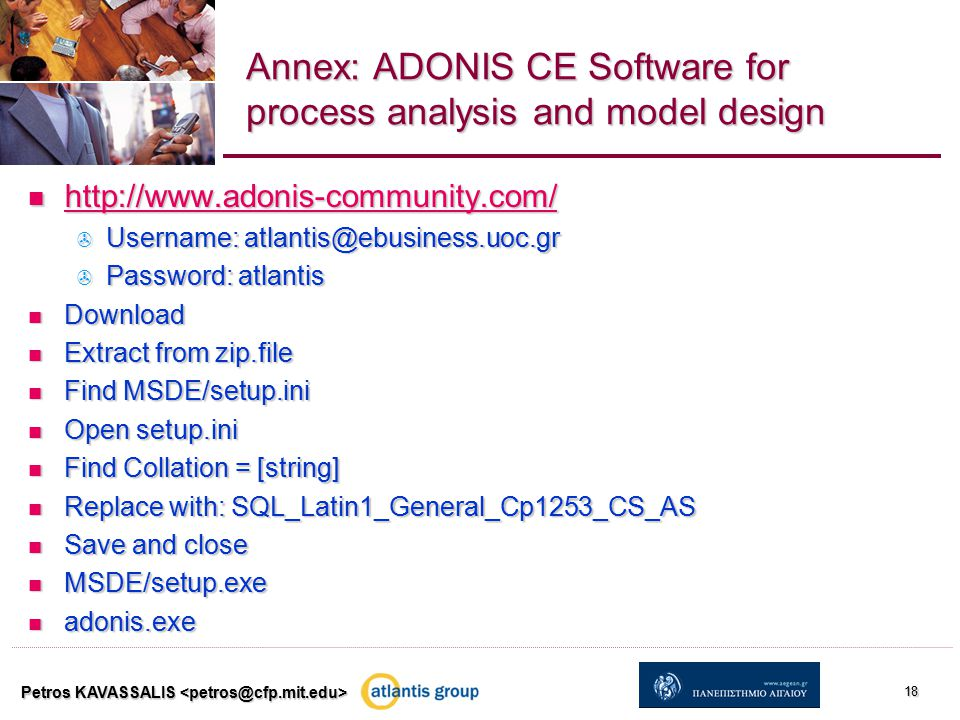 Annex: ADONIS CE Software for process analysis and model design http://www.adonis-community.com/ http://www.adonis-community.com/ http://www.adonis-community.com/  Username: atlantis@ebusiness.uoc.gr  Password: atlantis Download Download Extract from zip.file Extract from zip.file Find MSDE/setup.ini Find MSDE/setup.ini Open setup.ini Open setup.ini Find Collation = [string] Find Collation = [string] Replace with: SQL_Latin1_General_Cp1253_CS_AS Replace with: SQL_Latin1_General_Cp1253_CS_AS Save and close Save and close MSDE/setup.exe MSDE/setup.exe adonis.exe adonis.exe Petros KAVASSALIS 18