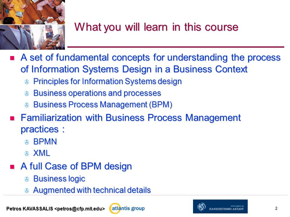 Petros KAVASSALIS 2 What you will learn in this course A set of fundamental concepts for understanding the process of Information Systems Design in a Business Context A set of fundamental concepts for understanding the process of Information Systems Design in a Business Context  Principles for Information Systems design  Business operations and processes  Business Process Management (BPM) Familiarization with Business Process Management practices : Familiarization with Business Process Management practices :  BPMN  XML A full Case of BPM design A full Case of BPM design  Business logic  Augmented with technical details