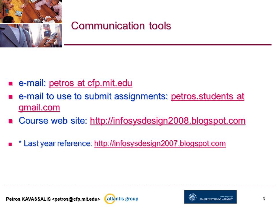 Petros KAVASSALIS 3 Communication tools e-mail: petros at cfp.mit.edu e-mail: petros at cfp.mit.edupetros at cfp.mit.edupetros at cfp.mit.edu e-mail to use to submit assignments: petros.students at gmail.com e-mail to use to submit assignments: petros.students at gmail.competros.students at gmail.competros.students at gmail.com Course web site: http://infosysdesign2008.blogspot.com Course web site: http://infosysdesign2008.blogspot.comhttp://infosysdesign2008.blogspot.com * Last year reference: http://infosysdesign2007.blogspot.com * Last year reference: http://infosysdesign2007.blogspot.comhttp://infosysdesign2007.blogspot.com