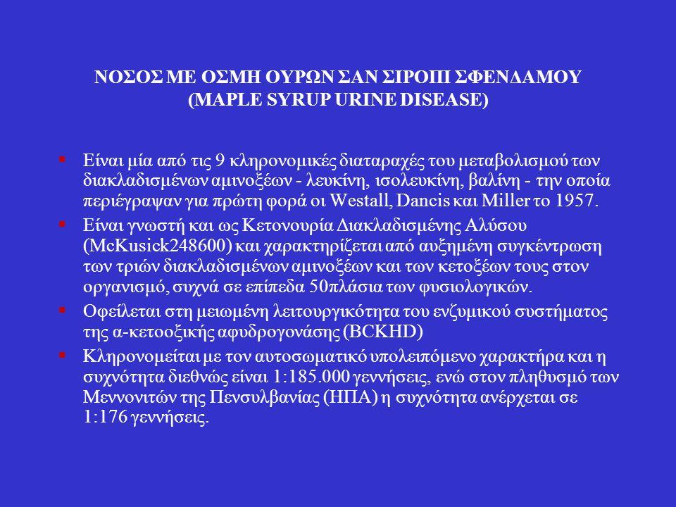 ΝΟΣΟΣ ΜΕ ΟΣΜΗ ΟΥΡΩΝ ΣΑΝ ΣΙΡΟΠΙ ΣΦΕΝΔΑΜΟΥ (MAPLE SYRUP URINE DISEASE)  Είναι μία από τις 9 κληρονομικές διαταραχές του μεταβολισμού των διακλαδισμένων