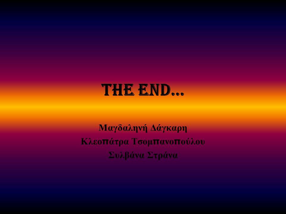 The end… Μαγδαληνή Δάγκαρη Κλεο π άτρα Τσομ π ανο π ούλου Συλβάνα Στράνα