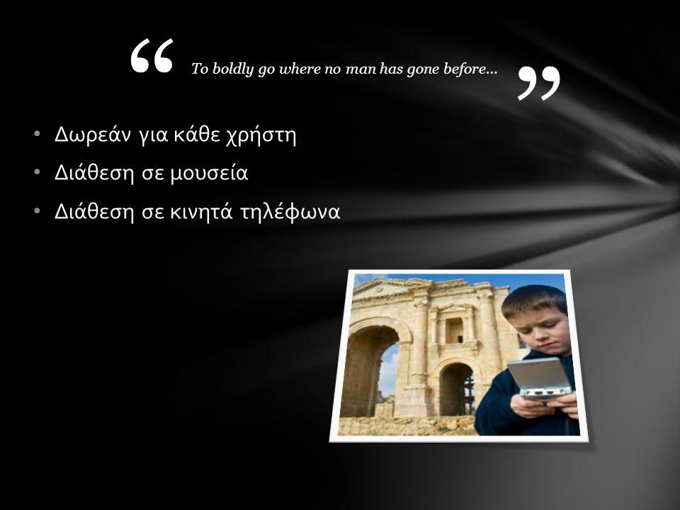 Δωρεάν για κάθε χρήστη Διάθεση σε μουσεία Διάθεση σε κινητά τηλέφωνα To boldly go where no man has gone before…